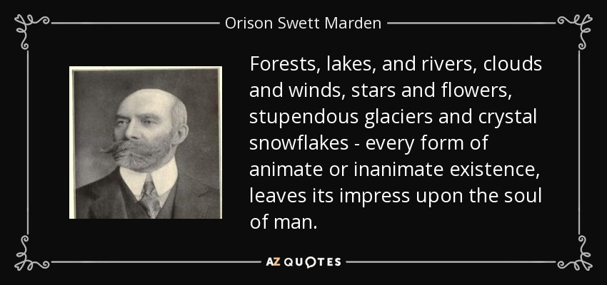 Forests, lakes, and rivers, clouds and winds, stars and flowers, stupendous glaciers and crystal snowflakes - every form of animate or inanimate existence, leaves its impress upon the soul of man. - Orison Swett Marden