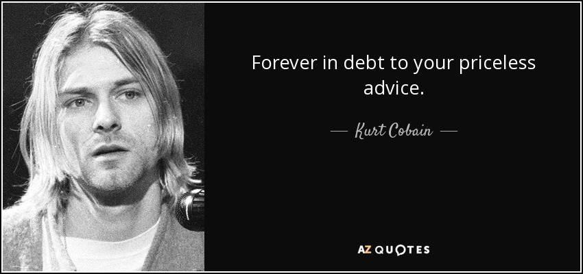 Forever in debt to your priceless advice. - Kurt Cobain