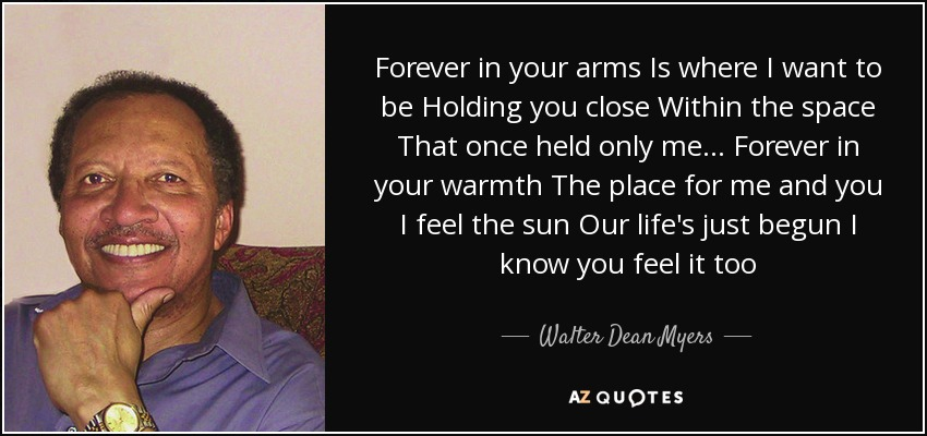 Forever in your arms Is where I want to be Holding you close Within the space That once held only me... Forever in your warmth The place for me and you I feel the sun Our life's just begun I know you feel it too - Walter Dean Myers
