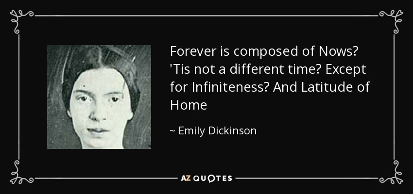 Forever is composed of Nows— 'Tis not a different time— Except for Infiniteness— And Latitude of Home - Emily Dickinson
