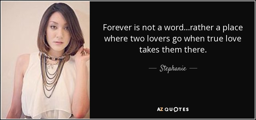Forever is not a word...rather a place where two lovers go when true love takes them there. - Stephanie