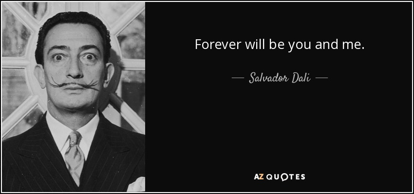 Forever will be you and me. - Salvador Dali