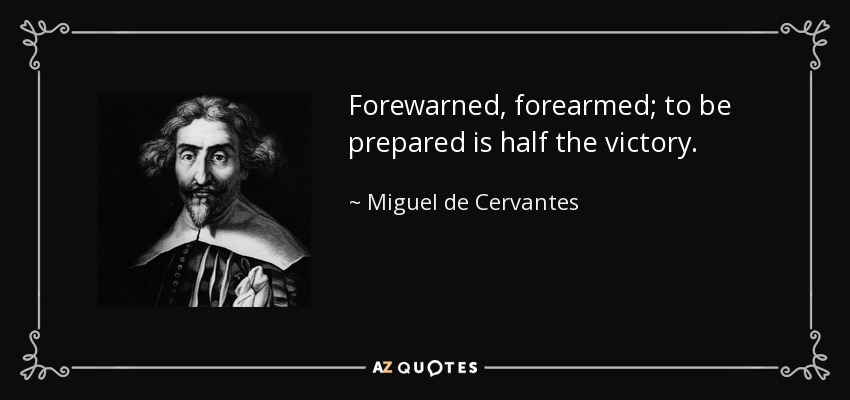 Forewarned, forearmed; to be prepared is half the victory. - Miguel de Cervantes