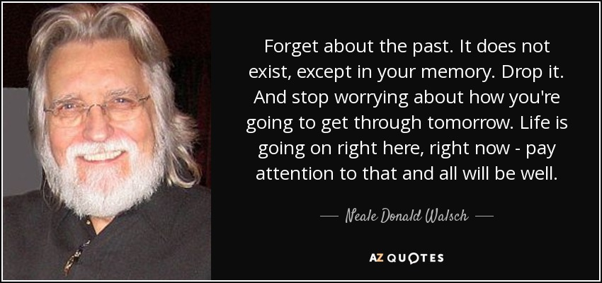 Forget about the past. It does not exist, except in your memory. Drop it. And stop worrying about how you're going to get through tomorrow. Life is going on right here, right now - pay attention to that and all will be well. - Neale Donald Walsch