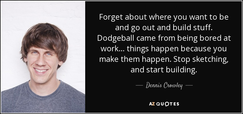 Forget about where you want to be and go out and build stuff. Dodgeball came from being bored at work... things happen because you make them happen. Stop sketching, and start building. - Dennis Crowley
