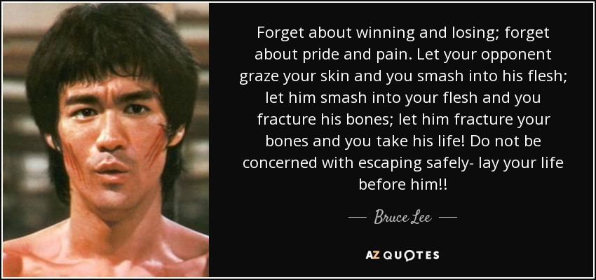 Forget about winning and losing; forget about pride and pain. Let your opponent graze your skin and you smash into his flesh; let him smash into your flesh and you fracture his bones; let him fracture your bones and you take his life! Do not be concerned with escaping safely- lay your life before him!! - Bruce Lee