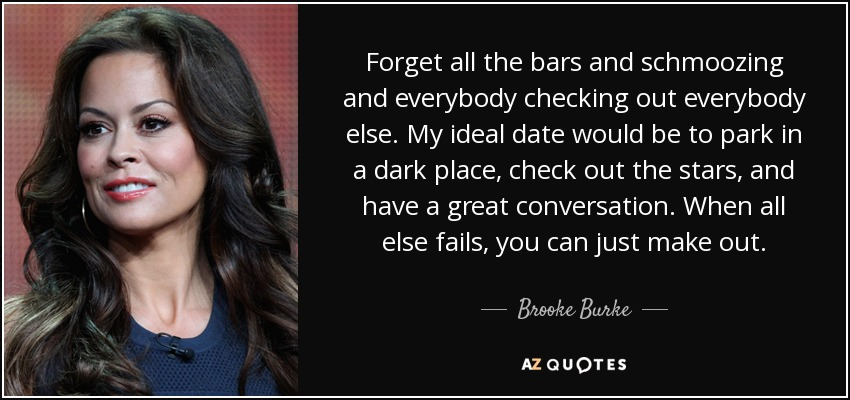 Forget all the bars and schmoozing and everybody checking out everybody else. My ideal date would be to park in a dark place, check out the stars, and have a great conversation. When all else fails, you can just make out. - Brooke Burke