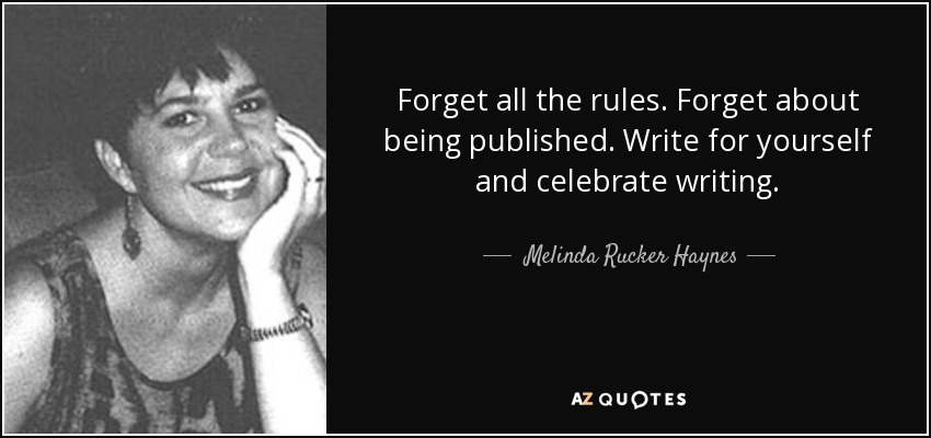 Forget all the rules. Forget about being published. Write for yourself and celebrate writing. - Melinda Rucker Haynes
