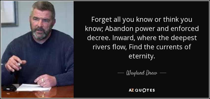 Forget all you know or think you know; Abandon power and enforced decree. Inward, where the deepest rivers flow, Find the currents of eternity.... - Wayland Drew