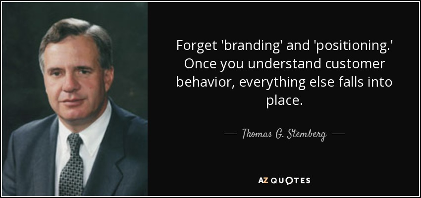 Forget 'branding' and 'positioning.' Once you understand customer behavior, everything else falls into place. - Thomas G. Stemberg