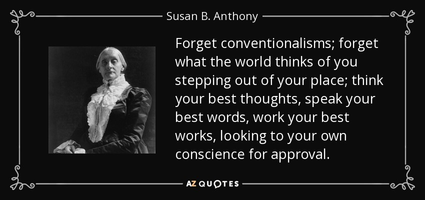 Forget conventionalisms; forget what the world thinks of you stepping out of your place; think your best thoughts, speak your best words, work your best works, looking to your own conscience for approval. - Susan B. Anthony