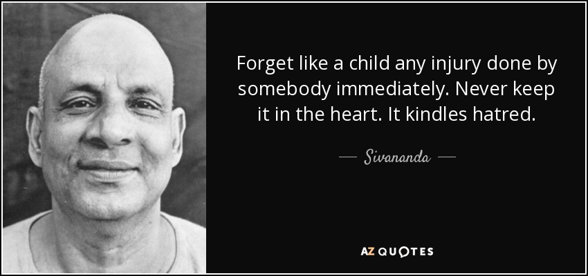 Forget like a child any injury done by somebody immediately. Never keep it in the heart. It kindles hatred. - Sivananda