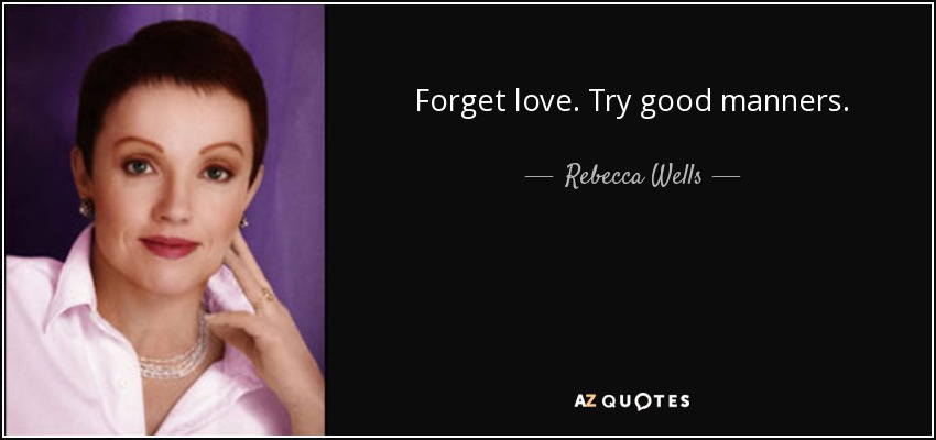 Forget love. Try good manners. - Rebecca Wells