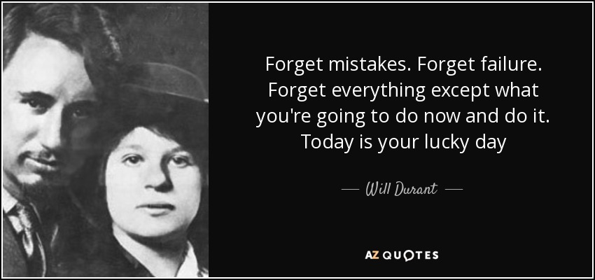 Forget mistakes. Forget failure. Forget everything except what you're going to do now and do it. Today is your lucky day - Will Durant
