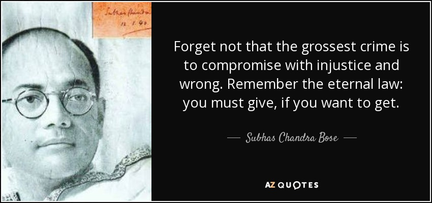 Forget not that the grossest crime is to compromise with injustice and wrong. Remember the eternal law: you must give, if you want to get. - Subhas Chandra Bose