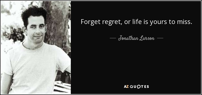 Forget regret, or life is yours to miss. - Jonathan Larson