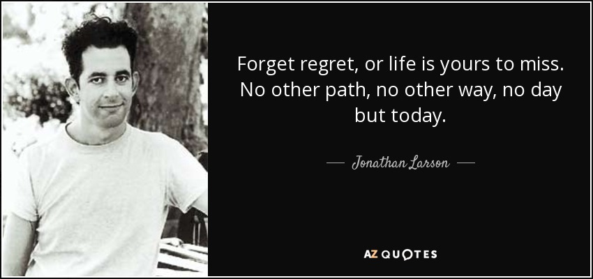 Forget regret, or life is yours to miss. No other path, no other way, no day but today. - Jonathan Larson