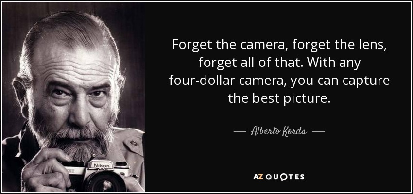Forget the camera, forget the lens, forget all of that. With any four-dollar camera, you can capture the best picture. - Alberto Korda