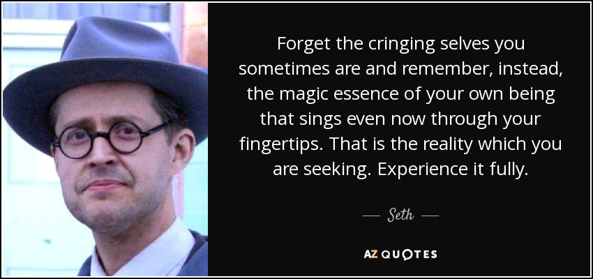 Forget the cringing selves you sometimes are and remember, instead, the magic essence of your own being that sings even now through your fingertips. That is the reality which you are seeking. Experience it fully. - Seth