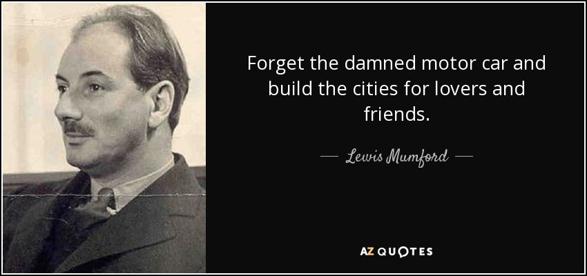 Forget the damned motor car and build the cities for lovers and friends. - Lewis Mumford
