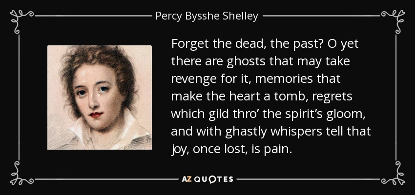 Forget the dead, the past? O yet there are ghosts that may take revenge for it, memories that make the heart a tomb, regrets which gild thro' the spirit's gloom, and with ghastly whispers tell that joy, once lost, is pain. - Percy Bysshe Shelley