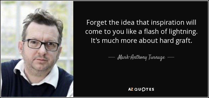 Forget the idea that inspiration will come to you like a flash of lightning. It's much more about hard graft. - Mark-Anthony Turnage