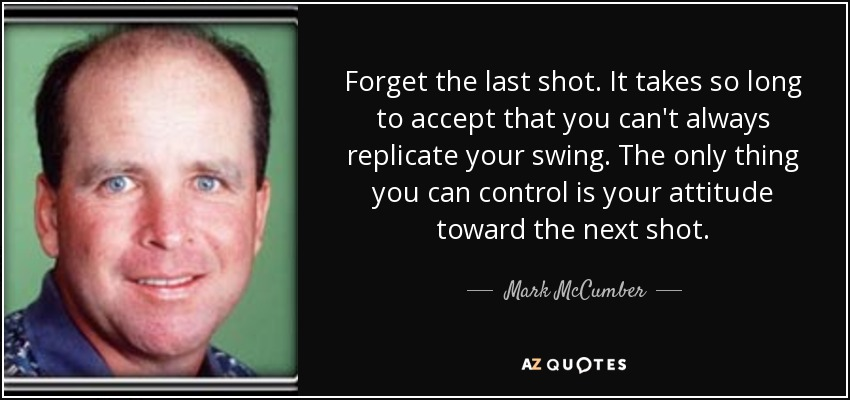 Forget the last shot. It takes so long to accept that you can't always replicate your swing. The only thing you can control is your attitude toward the next shot. - Mark McCumber