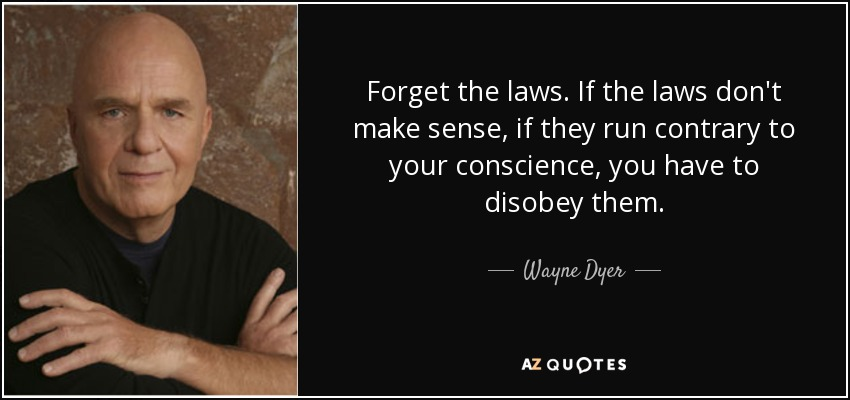 Forget the laws. If the laws don't make sense, if they run contrary to your conscience, you have to disobey them. - Wayne Dyer