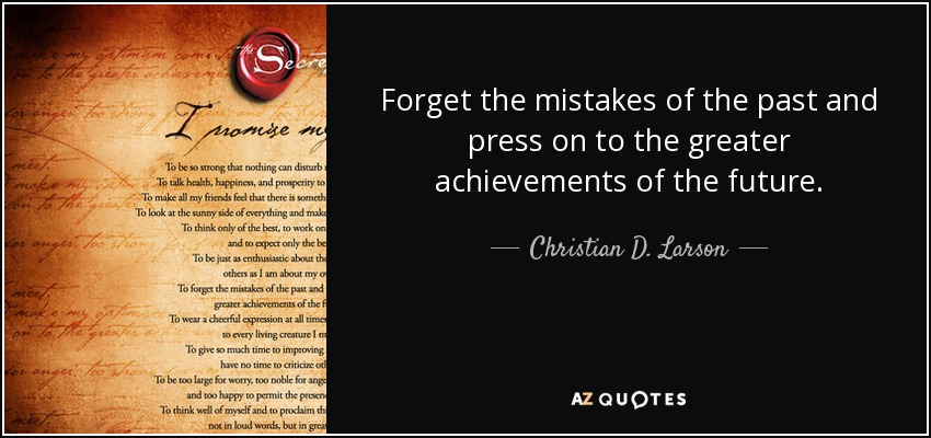 Forget the mistakes of the past and press on to the greater achievements of the future. - Christian D. Larson