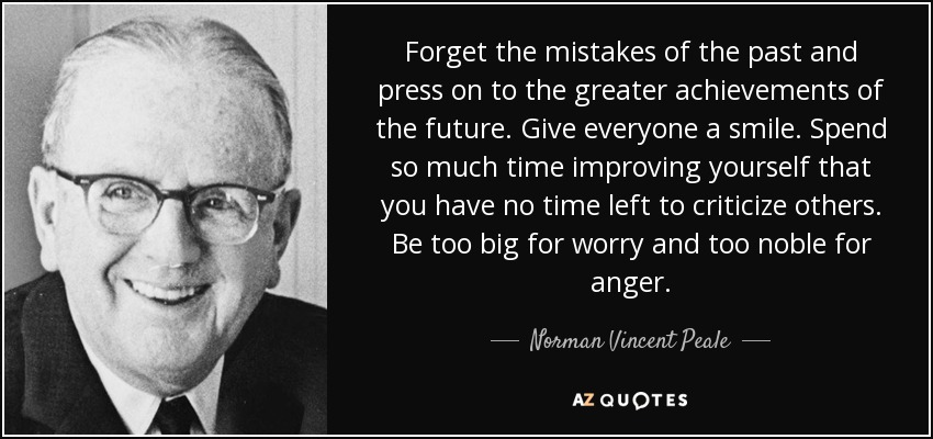 Forget the mistakes of the past and press on to the greater achievements of the future. Give everyone a smile. Spend so much time improving yourself that you have no time left to criticize others. Be too big for worry and too noble for anger. - Norman Vincent Peale