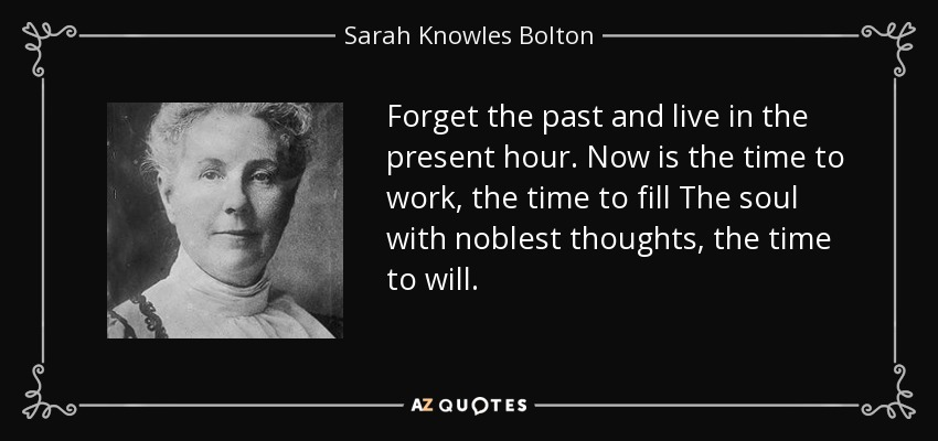 Forget the past and live in the present hour. Now is the time to work, the time to fill The soul with noblest thoughts, the time to will. - Sarah Knowles Bolton