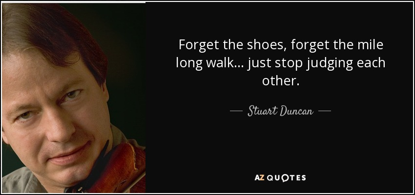 Forget the shoes, forget the mile long walk... just stop judging each other. - Stuart Duncan