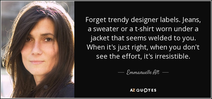 Forget trendy designer labels. Jeans, a sweater or a t-shirt worn under a jacket that seems welded to you. When it's just right, when you don't see the effort, it's irresistible. - Emmanuelle Alt