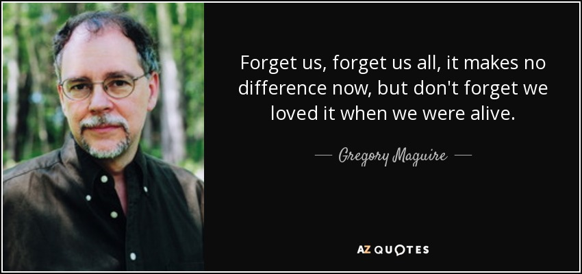 Forget us, forget us all, it makes no difference now, but don't forget we loved it when we were alive. - Gregory Maguire