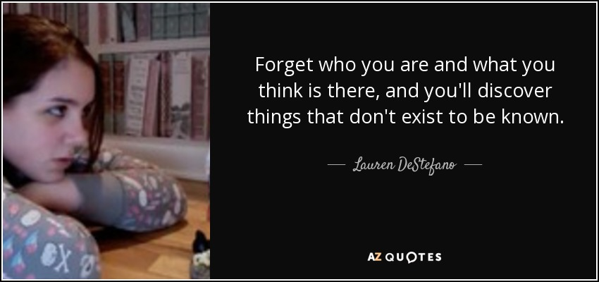 Forget who you are and what you think is there, and you'll discover things that don't exist to be known. - Lauren DeStefano