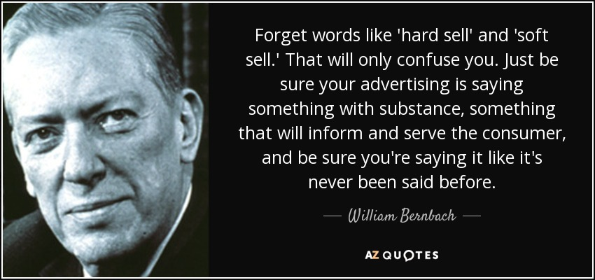 Forget words like 'hard sell' and 'soft sell.' That will only confuse you. Just be sure your advertising is saying something with substance, something that will inform and serve the consumer, and be sure you're saying it like it's never been said before. - William Bernbach