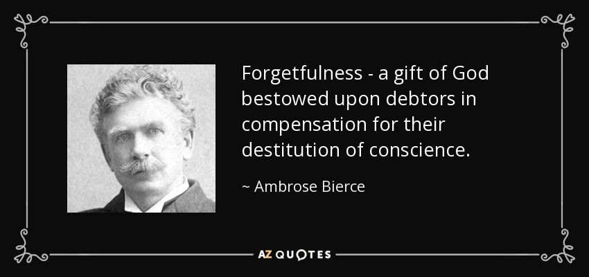 Forgetfulness - a gift of God bestowed upon debtors in compensation for their destitution of conscience. - Ambrose Bierce