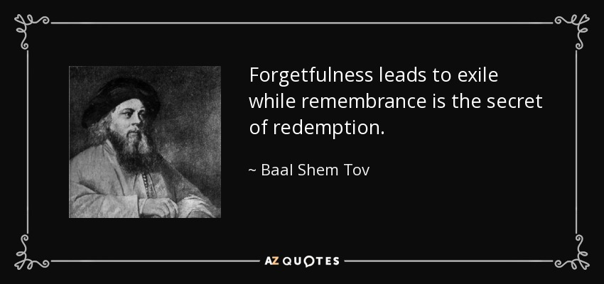 Forgetfulness leads to exile while remembrance is the secret of redemption. - Baal Shem Tov