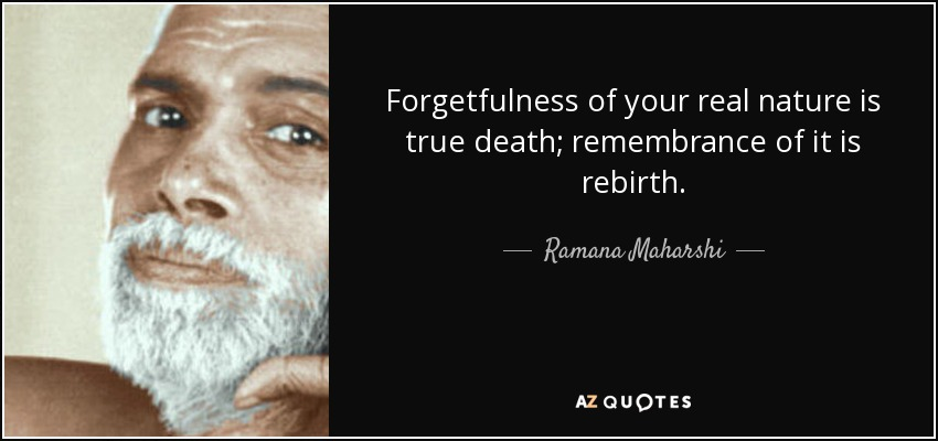 Forgetfulness of your real nature is true death; remembrance of it is rebirth. - Ramana Maharshi