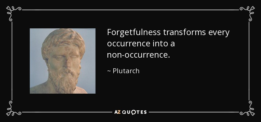 Forgetfulness transforms every occurrence into a non-occurrence. - Plutarch