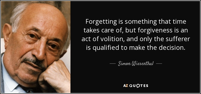Forgetting is something that time takes care of, but forgiveness is an act of volition, and only the sufferer is qualified to make the decision. - Simon Wiesenthal
