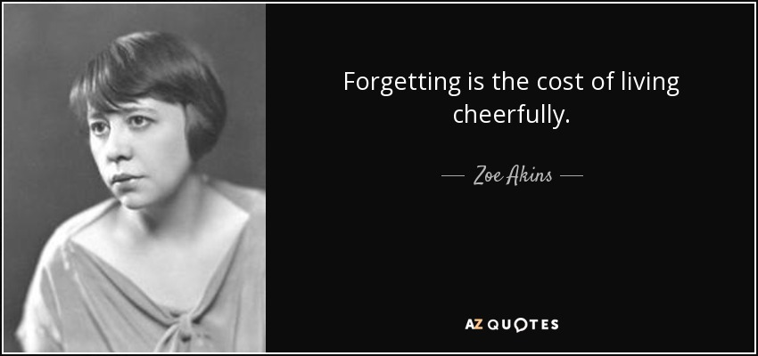 Forgetting is the cost of living cheerfully. - Zoe Akins