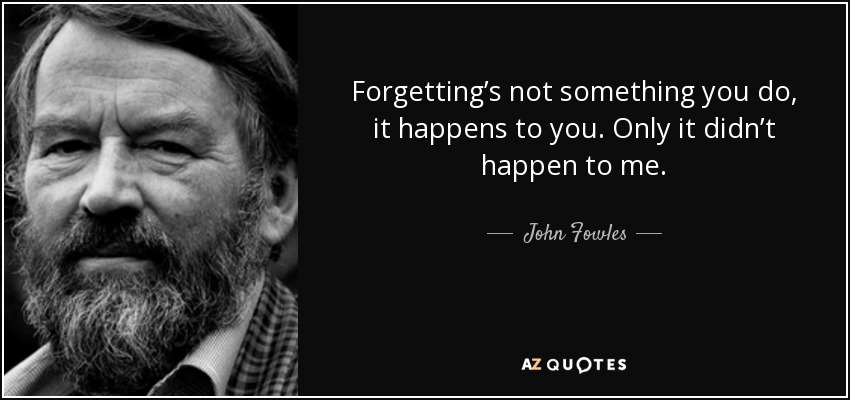 Forgetting's not something you do, it happens to you. Only it didn't happen to me. - John Fowles