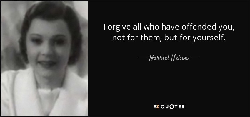 Forgive all who have offended you, not for them, but for yourself. - Harriet Nelson