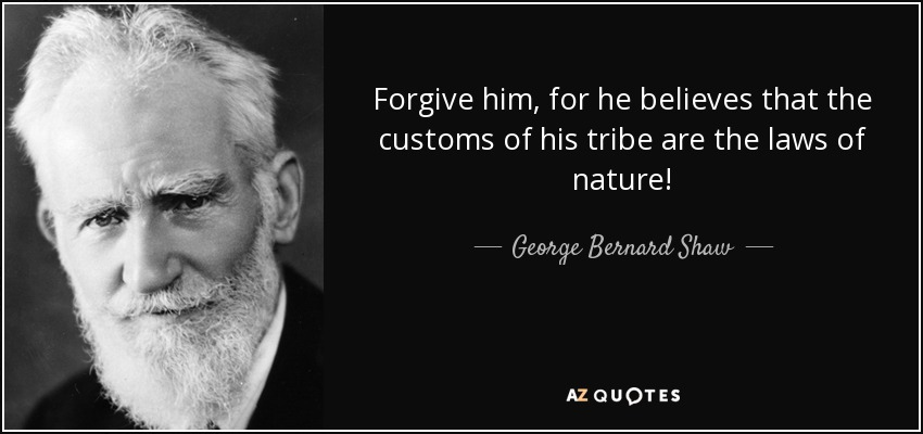 Forgive him, for he believes that the customs of his tribe are the laws of nature! - George Bernard Shaw