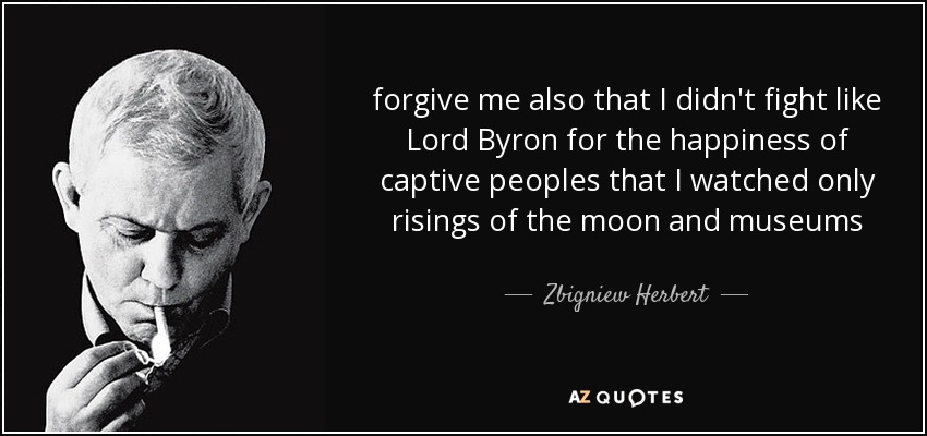 forgive me also that I didn't fight like Lord Byron for the happiness of captive peoples that I watched only risings of the moon and museums - Zbigniew Herbert