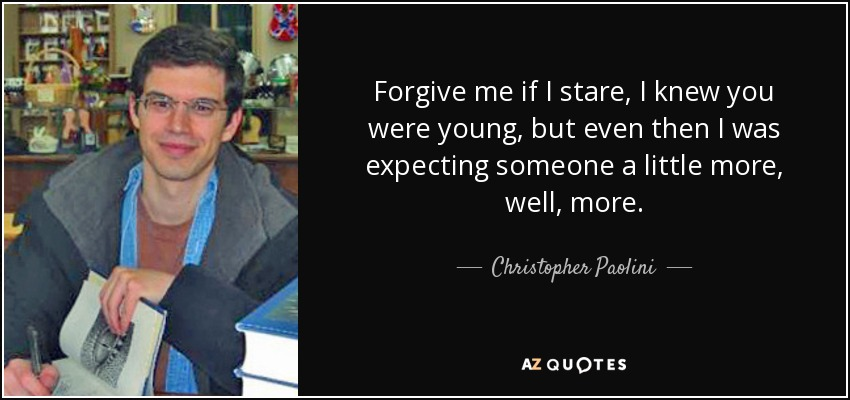 Forgive me if I stare, I knew you were young, but even then I was expecting someone a little more, well, more. - Christopher Paolini
