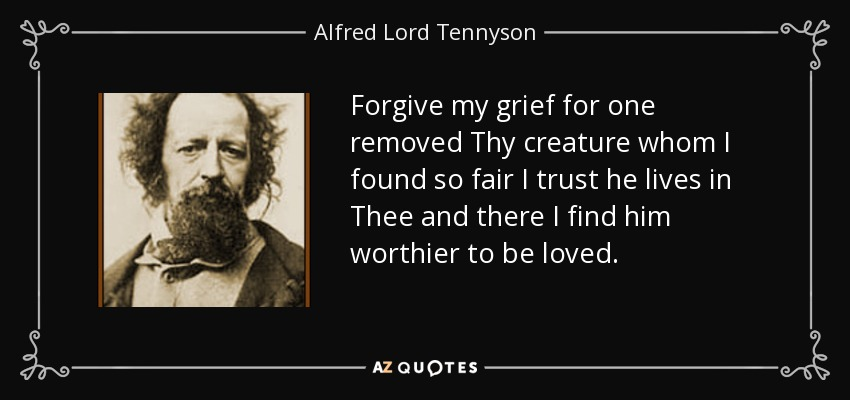 Forgive my grief for one removed Thy creature whom I found so fair I trust he lives in Thee and there I find him worthier to be loved. - Alfred Lord Tennyson