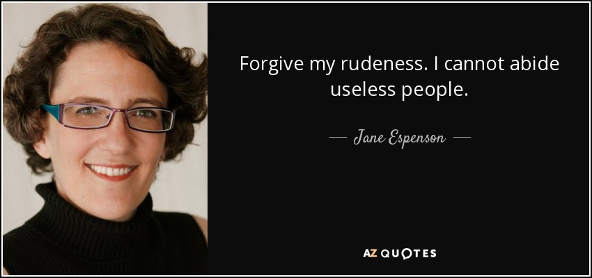 Forgive my rudeness. I cannot abide useless people. - Jane Espenson