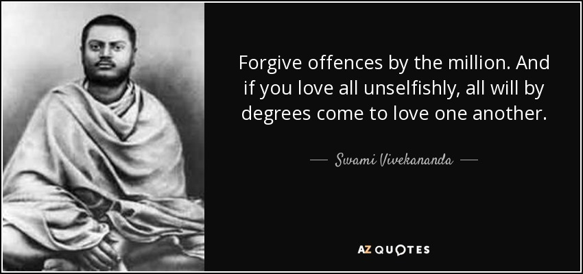 Forgive offences by the million. And if you love all unselfishly, all will by degrees come to love one another. - Swami Vivekananda